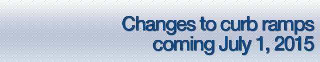 changes to curb ramps coming july 1 2015